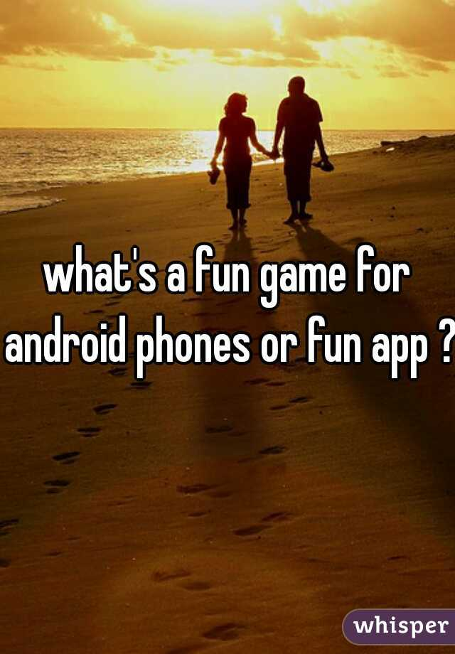 what's a fun game for android phones or fun app ?