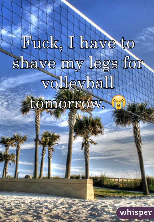 Fuck, I have to shave my legs for volleyball tomorrow. 😭