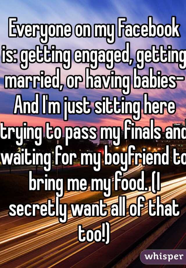 Everyone on my Facebook is: getting engaged, getting married, or having babies- And I'm just sitting here trying to pass my finals and waiting for my boyfriend to bring me my food. (I secretly want all of that too!)
