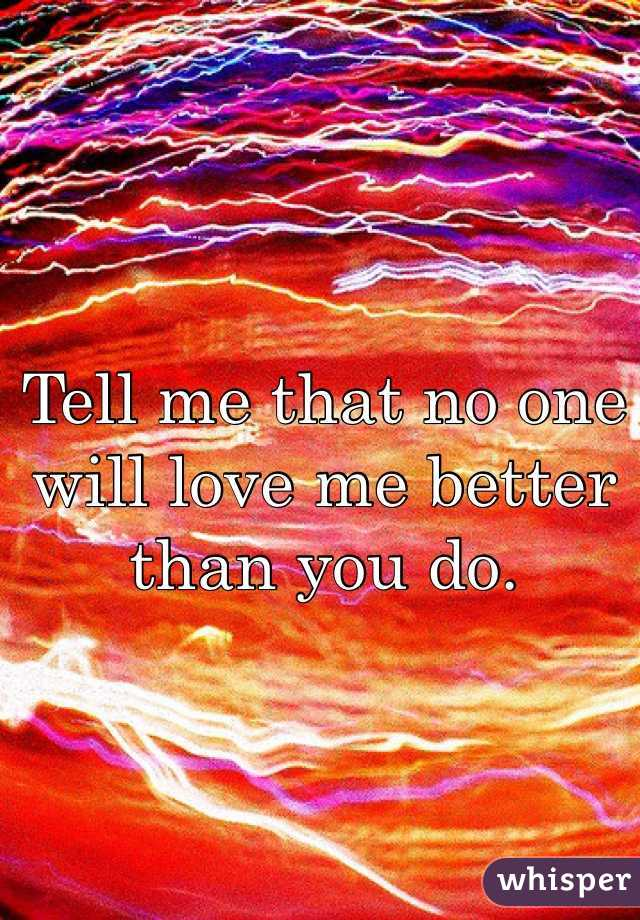Tell me that no one will love me better than you do.
