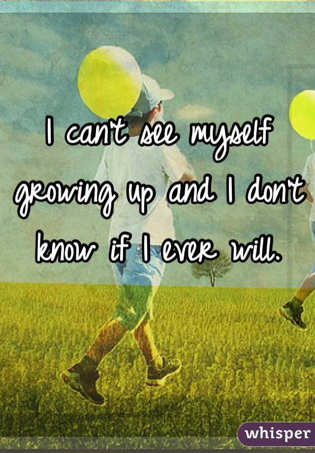 I can't see myself growing up and I don't know if I ever will.