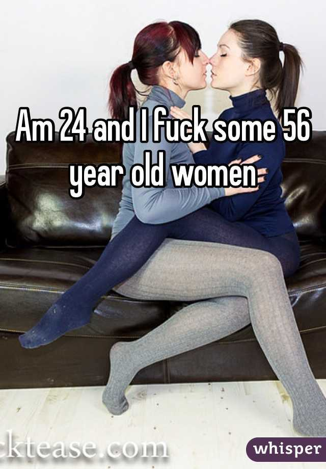 Am 24 and I fuck some 56 year old women