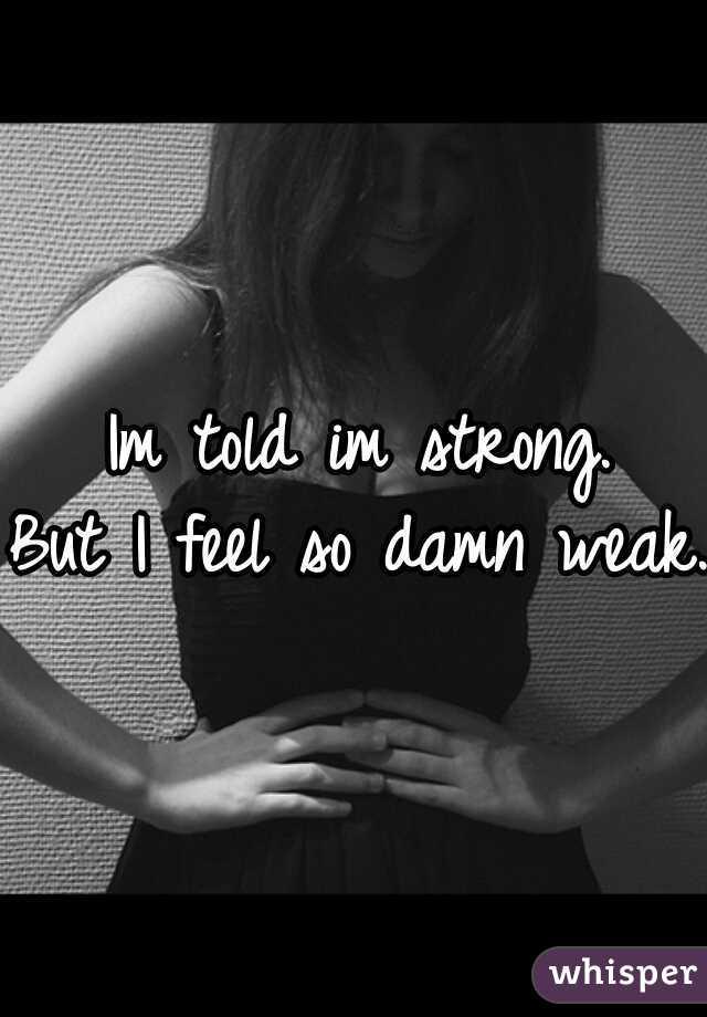 Im told im strong. But I feel so damn weak.