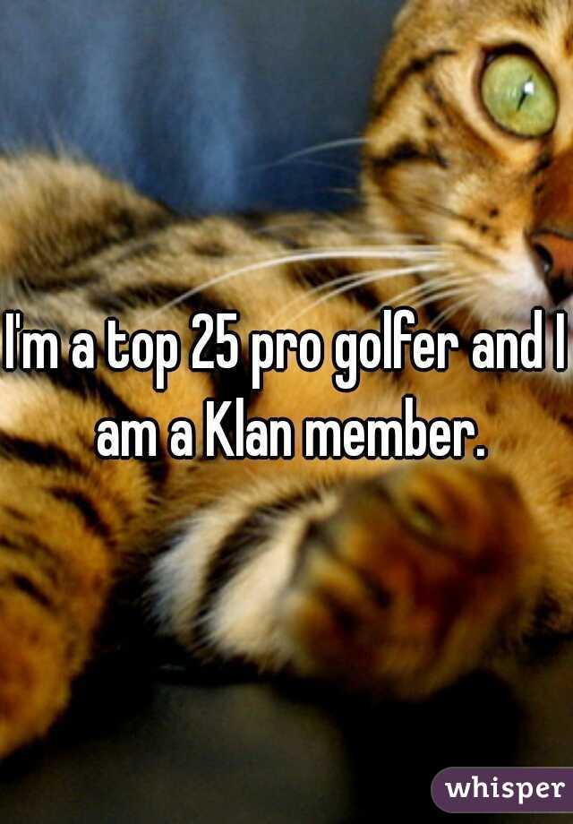 I'm a top 25 pro golfer and I am a Klan member.