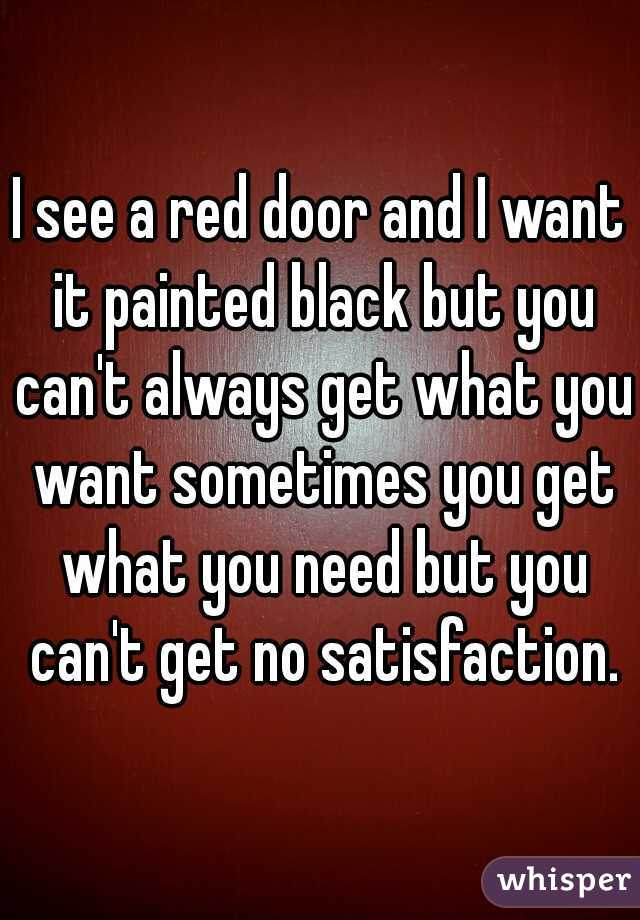 I see a red door and I want it painted black but you can't always get what you want sometimes you get what you need but you can't get no satisfaction.