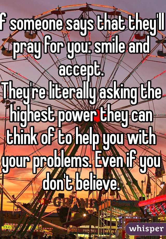 If someone says that they'll pray for you: smile and accept.  They're literally asking the highest power they can think of to help you with your problems. Even if you don't believe.