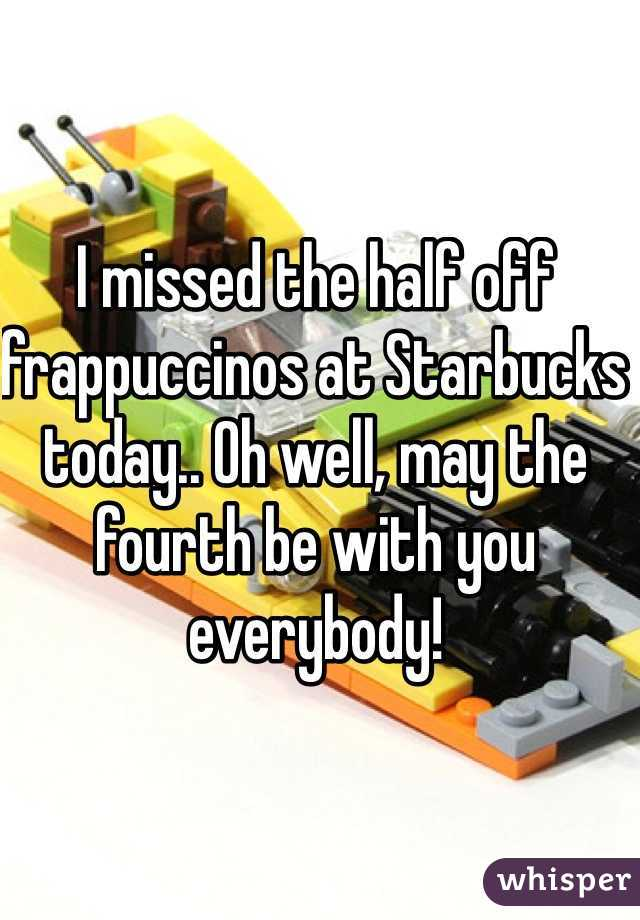 I missed the half off frappuccinos at Starbucks today.. Oh well, may the fourth be with you everybody!