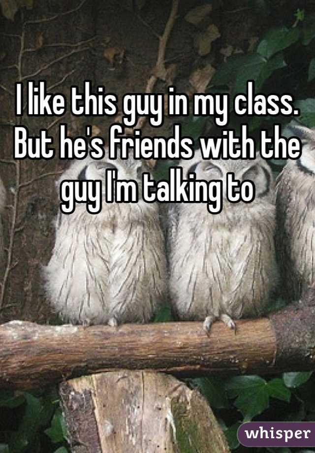 I like this guy in my class. But he's friends with the guy I'm talking to