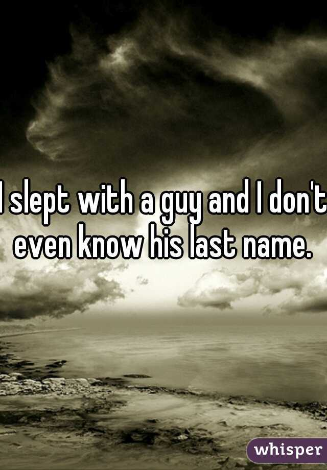 I slept with a guy and I don't even know his last name.