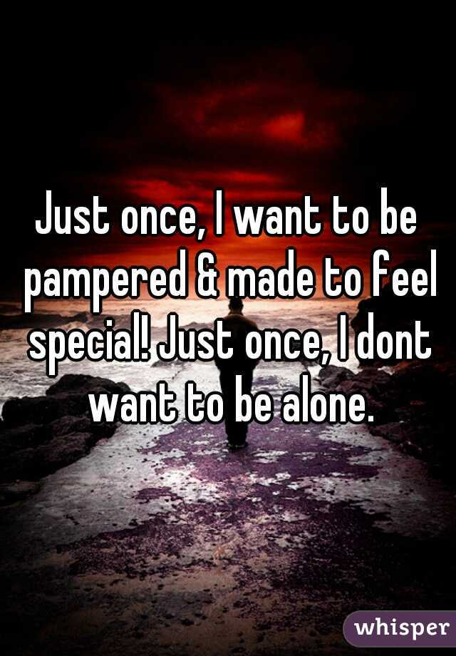 Just once, I want to be pampered & made to feel special! Just once, I dont want to be alone.