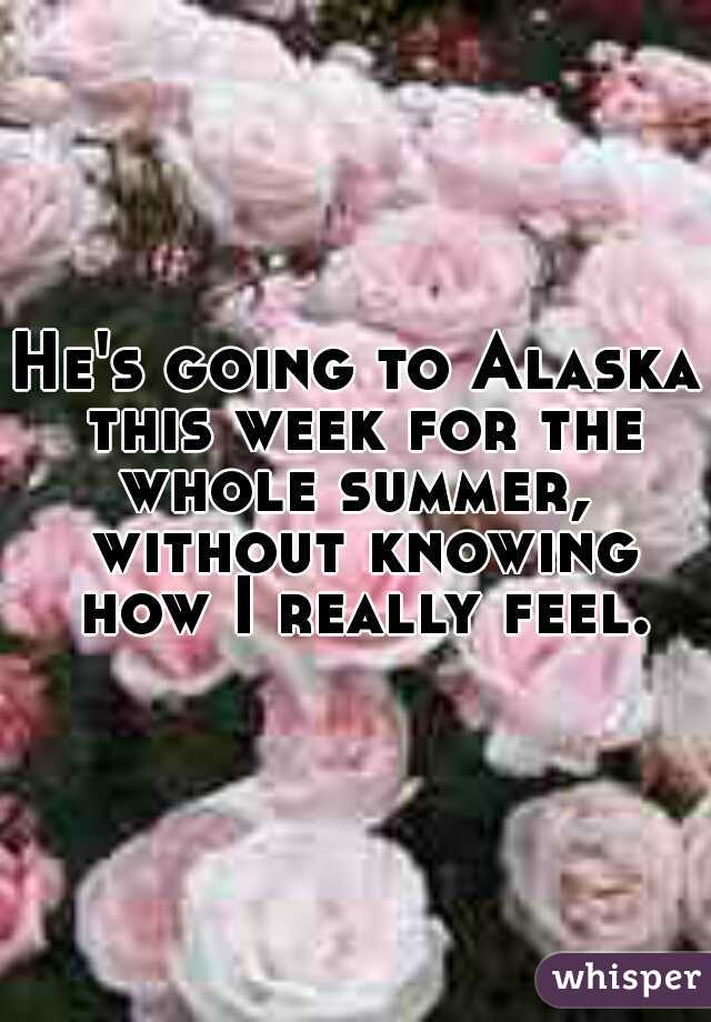 He's going to Alaska this week for the whole summer,  without knowing how I really feel.