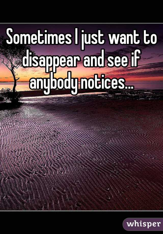 Sometimes I just want to disappear and see if anybody notices...