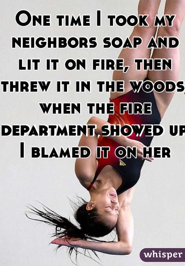 One time I took my neighbors soap and lit it on fire, then threw it in the woods, when the fire department showed up I blamed it on her