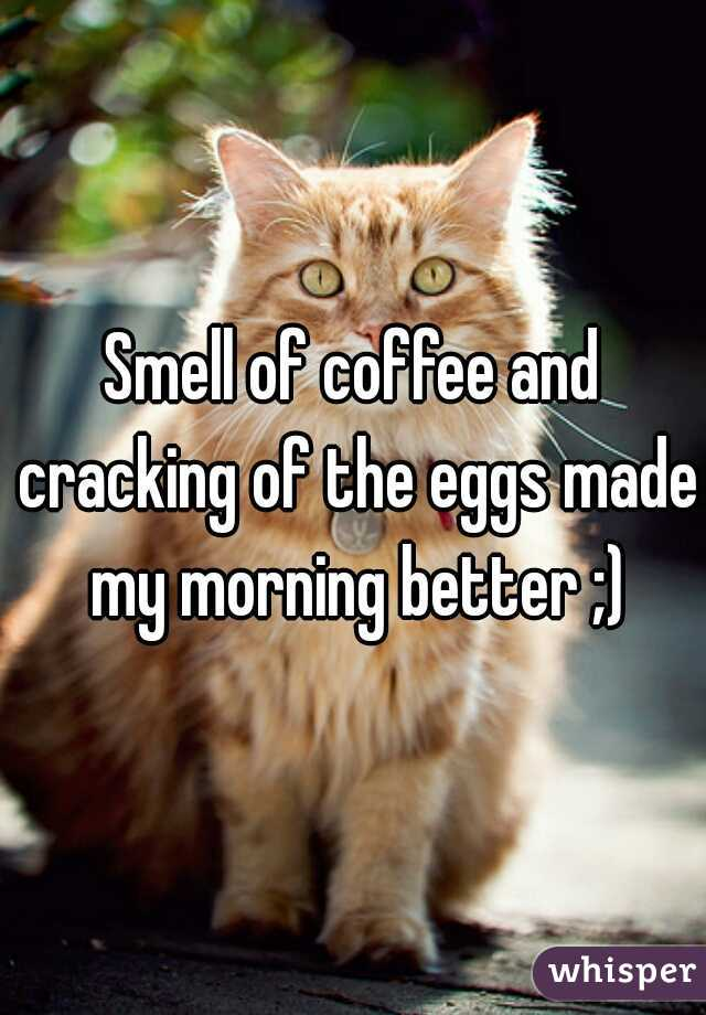 Smell of coffee and cracking of the eggs made my morning better ;)