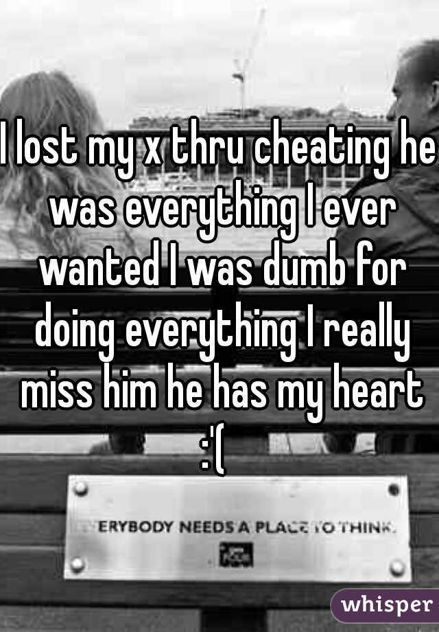 I lost my x thru cheating he was everything I ever wanted I was dumb for doing everything I really miss him he has my heart :'(