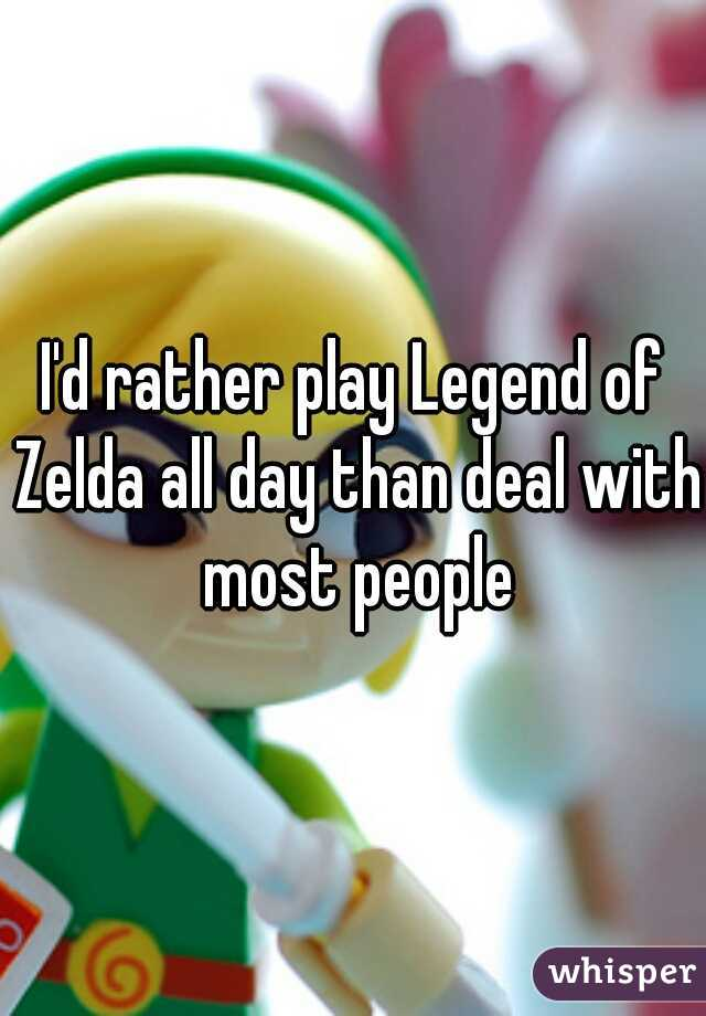I'd rather play Legend of Zelda all day than deal with most people