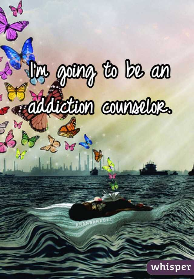 I'm going to be an addiction counselor.