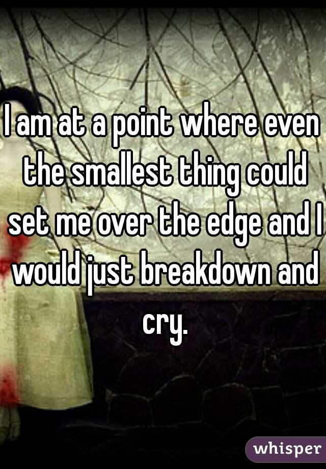 I am at a point where even the smallest thing could set me over the edge and I would just breakdown and cry.