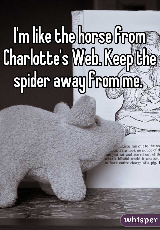 I'm like the horse from Charlotte's Web. Keep the spider away from me.