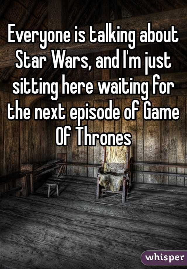 Everyone is talking about Star Wars, and I'm just sitting here waiting for the next episode of Game Of Thrones