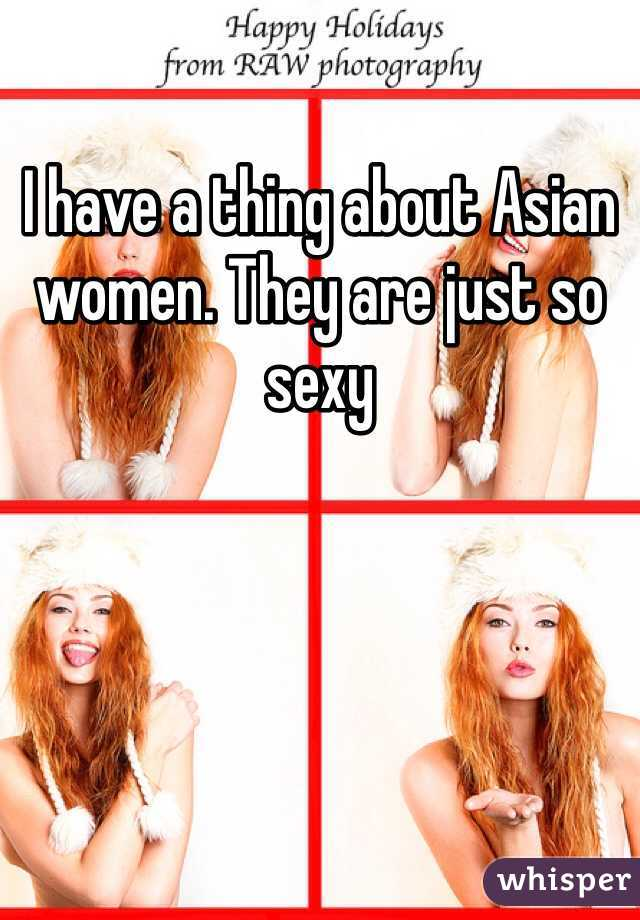 I have a thing about Asian women. They are just so sexy