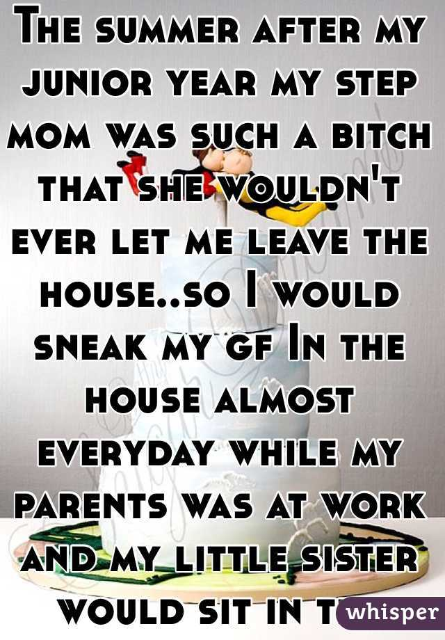 The summer after my junior year my step mom was such a bitch that she wouldn't ever let me leave the house..so I would sneak my gf In the house almost everyday while my parents was at work and my little sister would sit in the living room watching for them while me and her had sex