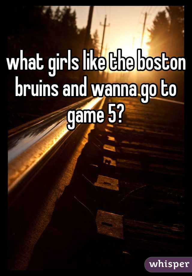 what girls like the boston bruins and wanna go to game 5?
