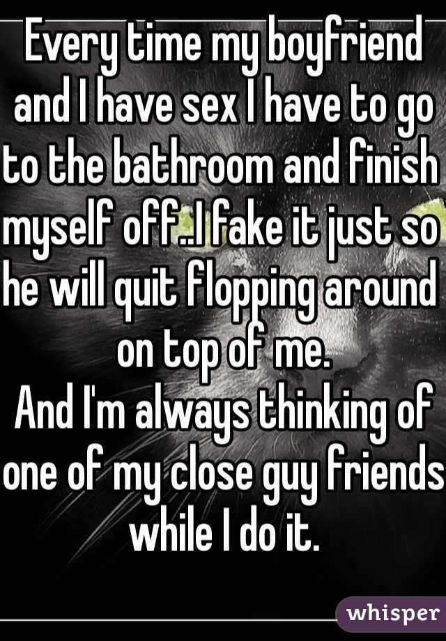 Every time my boyfriend and I have sex I have to go to the bathroom and finish myself off..I fake it just so he will quit flopping around on top of me. And I'm always thinking of one of my close guy friends while I do it.