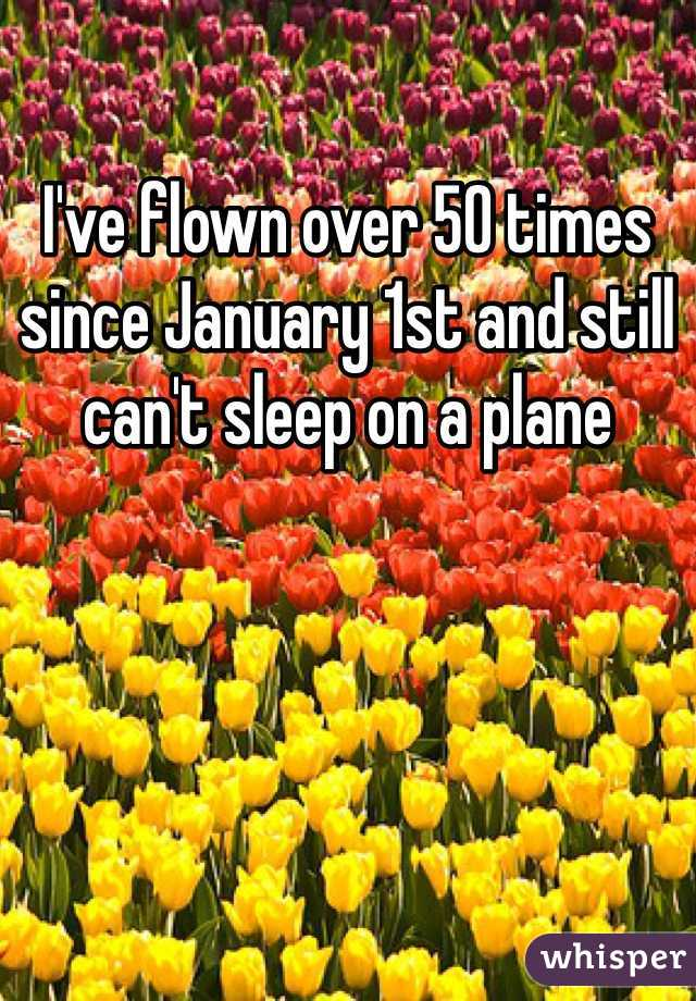 I've flown over 50 times since January 1st and still can't sleep on a plane