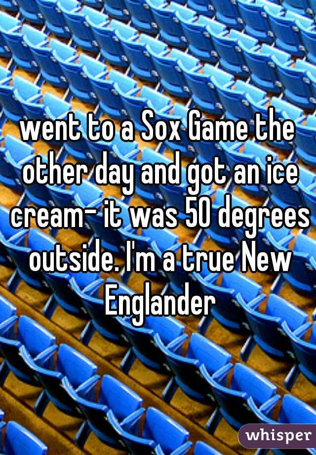 went to a Sox Game the other day and got an ice cream- it was 50 degrees outside. I'm a true New Englander