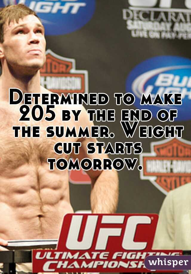 Determined to make 205 by the end of the summer. Weight cut starts tomorrow.