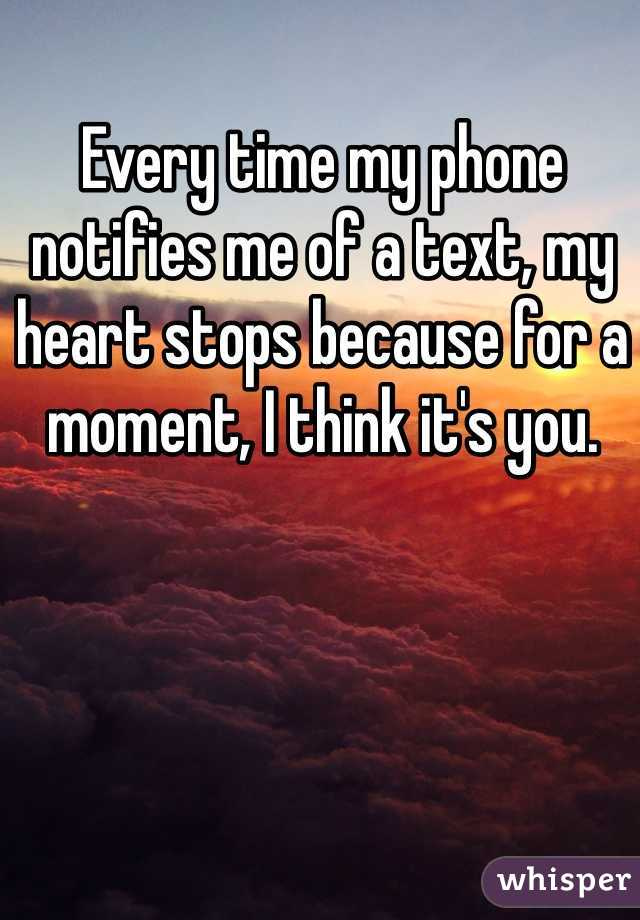 Every time my phone notifies me of a text, my heart stops because for a moment, I think it's you.