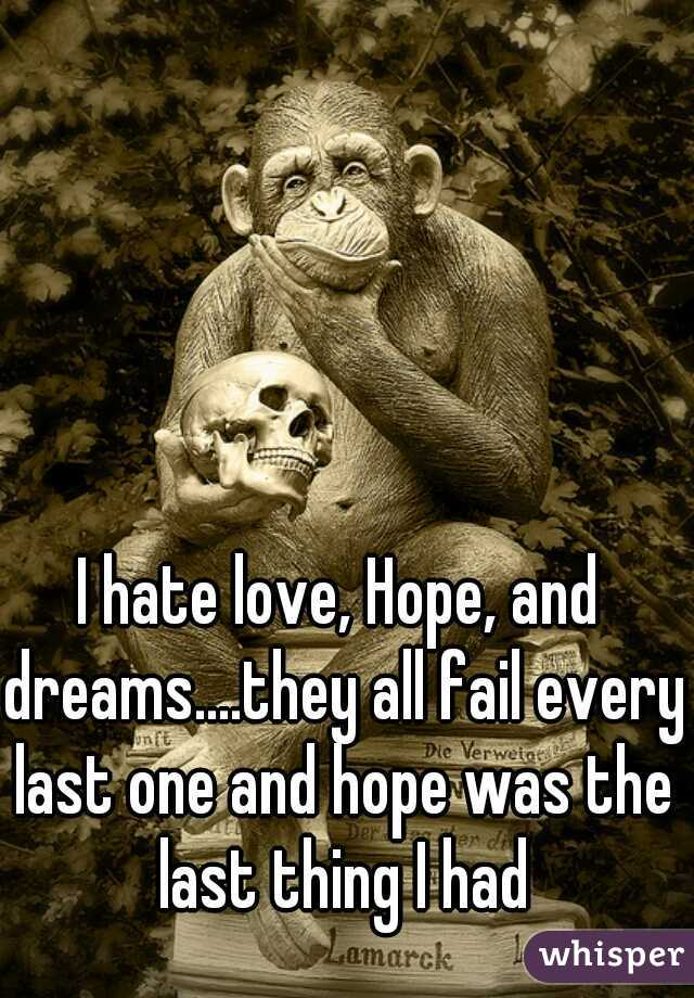 I hate love, Hope, and dreams....they all fail every last one and hope was the last thing I had