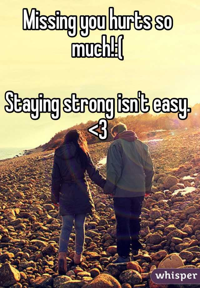 Missing you hurts so much!:(   Staying strong isn't easy. <3