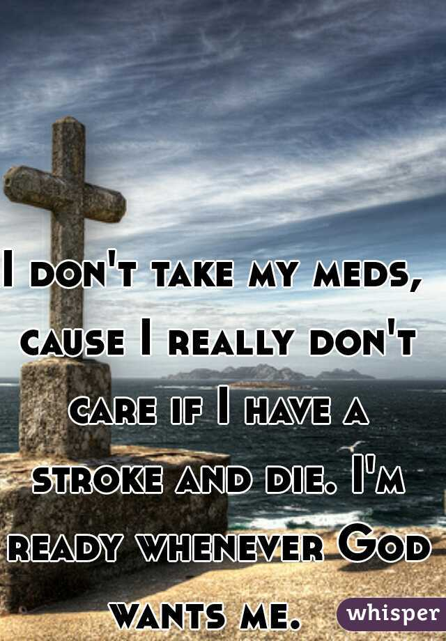 I don't take my meds, cause I really don't care if I have a stroke and die. I'm ready whenever God wants me.