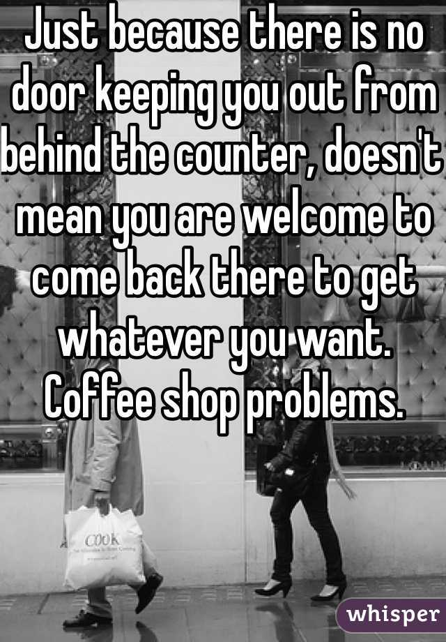 Just because there is no door keeping you out from behind the counter, doesn't mean you are welcome to come back there to get whatever you want. Coffee shop problems.