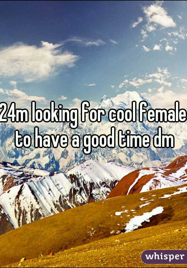 24m looking for cool female to have a good time dm