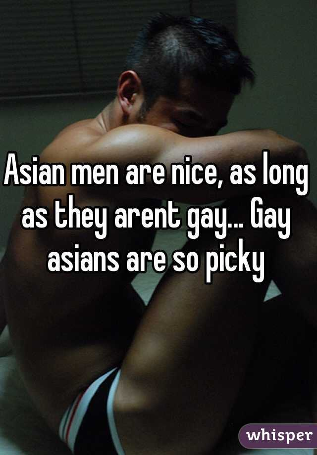 Asian men are nice, as long as they arent gay... Gay asians are so picky
