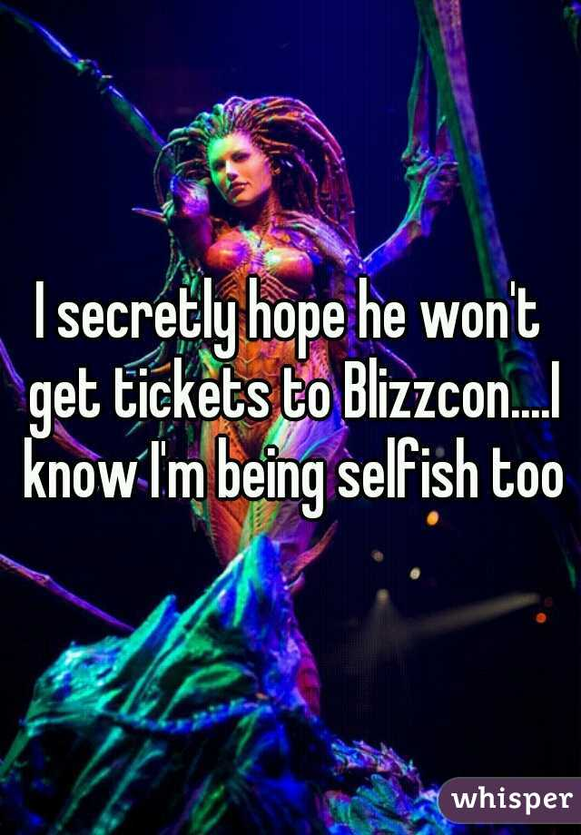 I secretly hope he won't get tickets to Blizzcon....I know I'm being selfish too