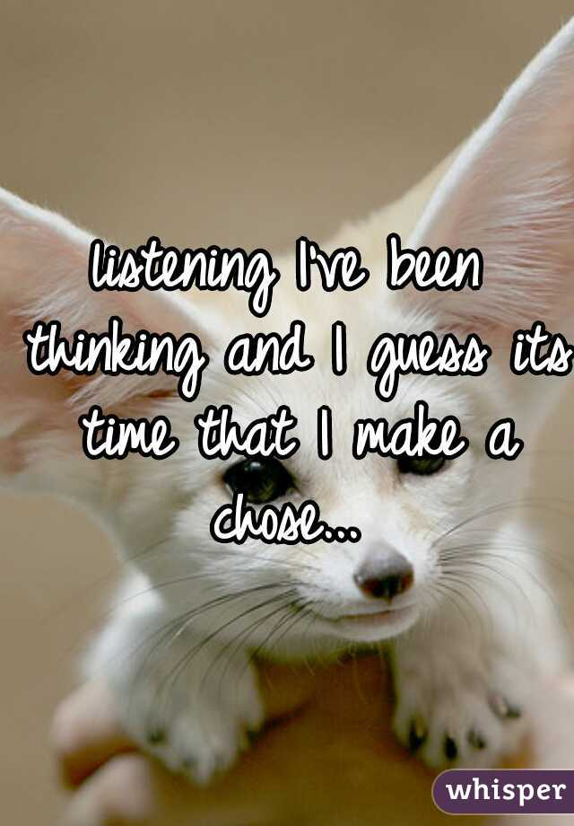 listening I've been thinking and I guess its time that I make a chose...