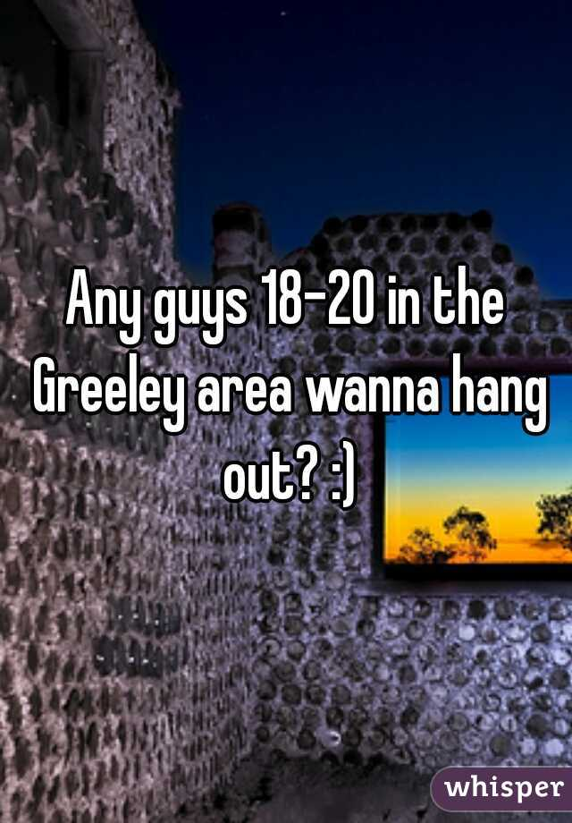 Any guys 18-20 in the Greeley area wanna hang out? :)