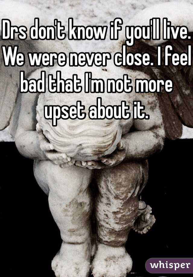 Drs don't know if you'll live. We were never close. I feel bad that I'm not more upset about it.