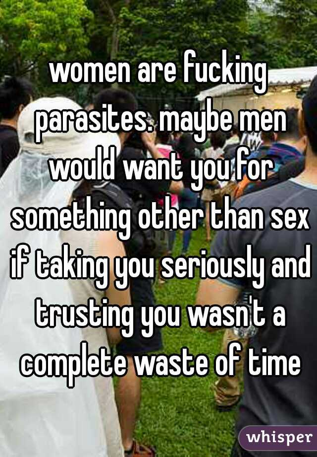 women are fucking parasites. maybe men would want you for something other than sex if taking you seriously and trusting you wasn't a complete waste of time