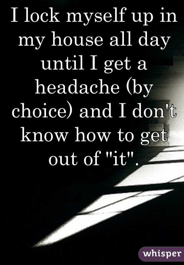"""I lock myself up in my house all day until I get a headache (by choice) and I don't know how to get out of """"it""""."""
