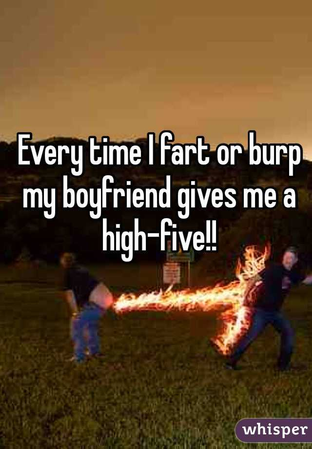 Every time I fart or burp my boyfriend gives me a high-five!!