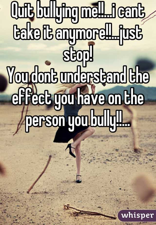 Quit bullying me!!...i cant take it anymore!!...just stop!  You dont understand the effect you have on the person you bully!!...