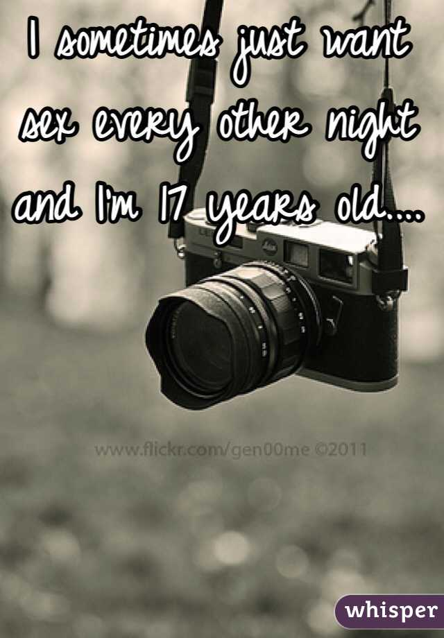 I sometimes just want sex every other night and I'm 17 years old....
