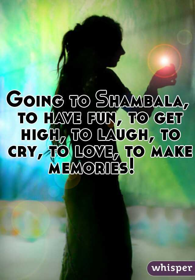 Going to Shambala, to have fun, to get high, to laugh, to cry, to love, to make memories!