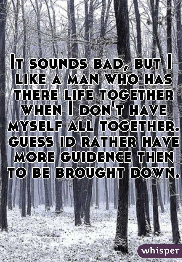 It sounds bad, but I like a man who has there life together when I don't have myself all together. guess id rather have more guidence then to be brought down.