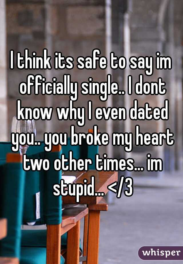 I think its safe to say im officially single.. I dont know why I even dated you.. you broke my heart two other times... im stupid... </3